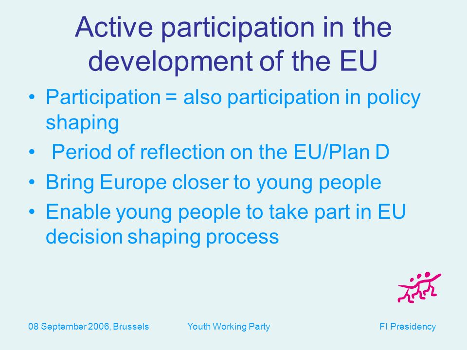 08 September 2006, Brussels Youth Working Party FI Presidency Active participation in the development of the EU Participation = also participation in policy shaping Period of reflection on the EU/Plan D Bring Europe closer to young people Enable young people to take part in EU decision shaping process