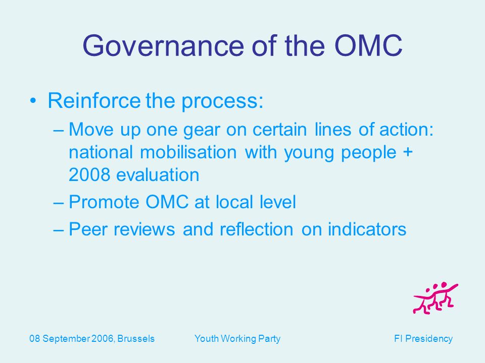 08 September 2006, Brussels Youth Working Party FI Presidency Governance of the OMC Reinforce the process: –Move up one gear on certain lines of action: national mobilisation with young people evaluation –Promote OMC at local level –Peer reviews and reflection on indicators