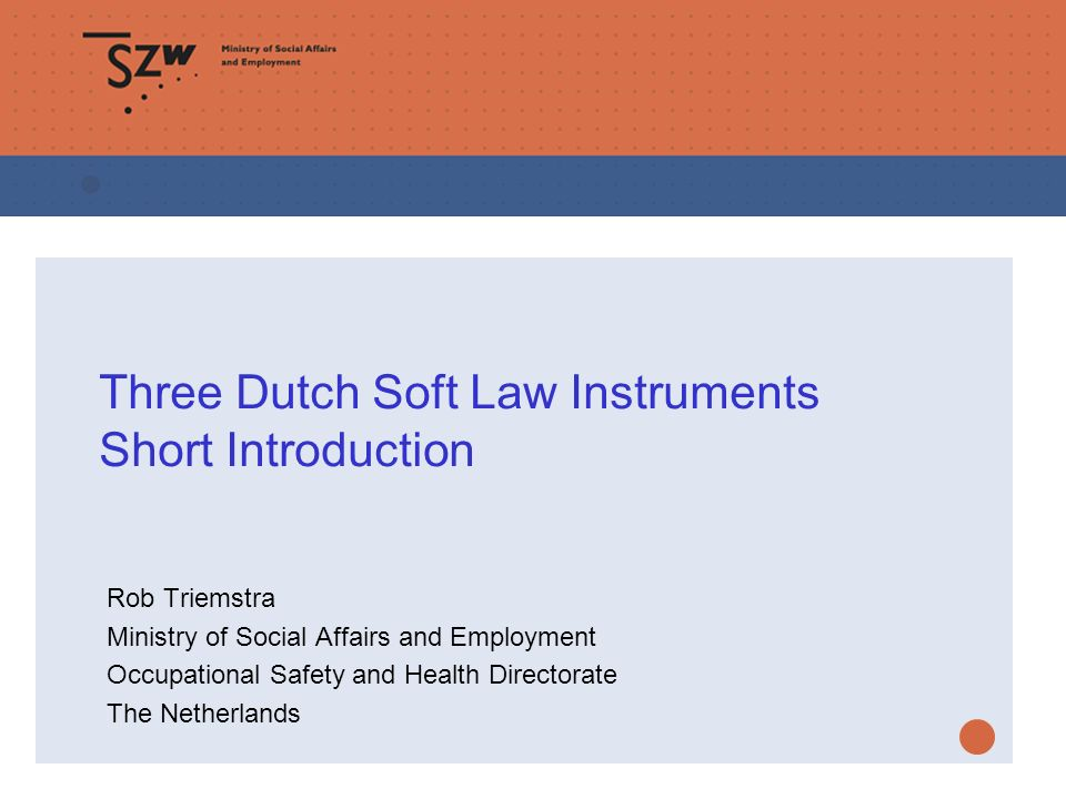 Three Dutch Soft Law Instruments Short Introduction Rob Triemstra Ministry of Social Affairs and Employment Occupational Safety and Health Directorate The Netherlands