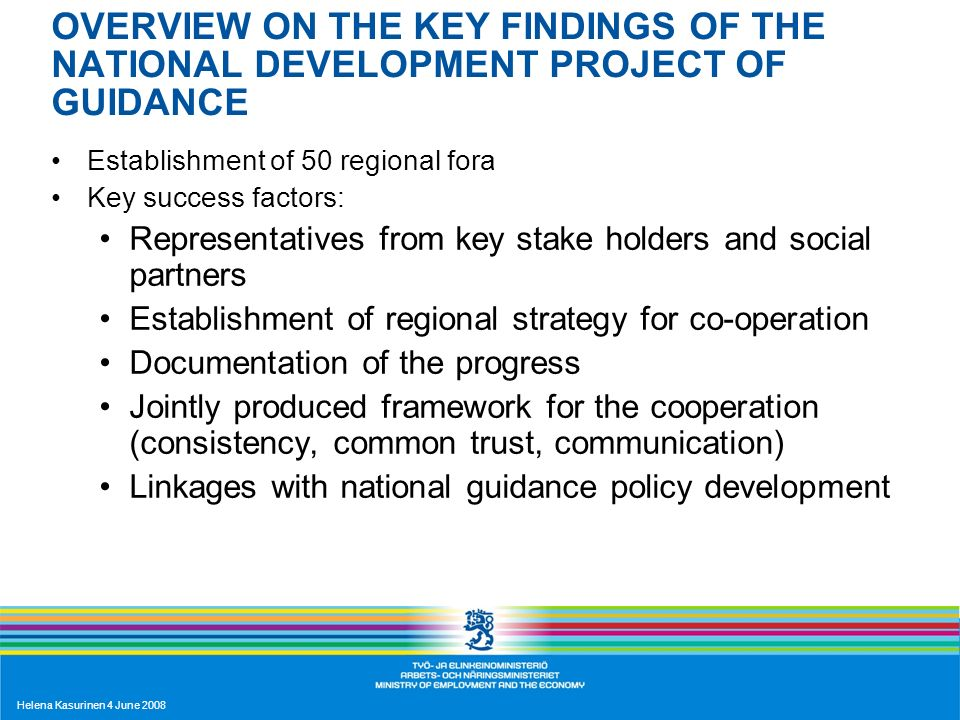 Helena Kasurinen 4 June 2008 OVERVIEW ON THE KEY FINDINGS OF THE NATIONAL DEVELOPMENT PROJECT OF GUIDANCE Establishment of 50 regional fora Key success factors: Representatives from key stake holders and social partners Establishment of regional strategy for co-operation Documentation of the progress Jointly produced framework for the cooperation (consistency, common trust, communication) Linkages with national guidance policy development