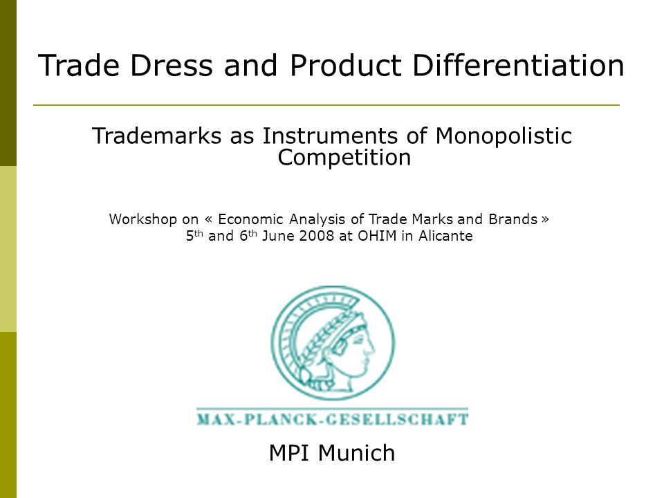 MPI Munich Trade Dress and Product Differentiation Trademarks as Instruments of Monopolistic Competition Workshop on « Economic Analysis of Trade Marks and Brands » 5 th and 6 th June 2008 at OHIM in Alicante