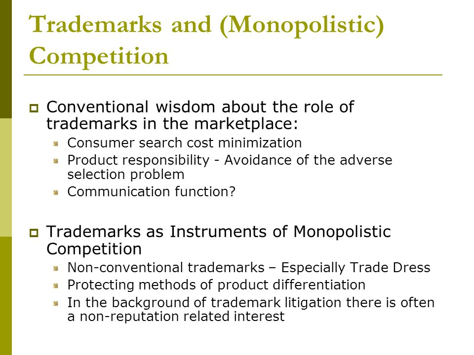Trademarks and (Monopolistic) Competition Conventional wisdom about the role of trademarks in the marketplace: Consumer search cost minimization Product responsibility - Avoidance of the adverse selection problem Communication function.