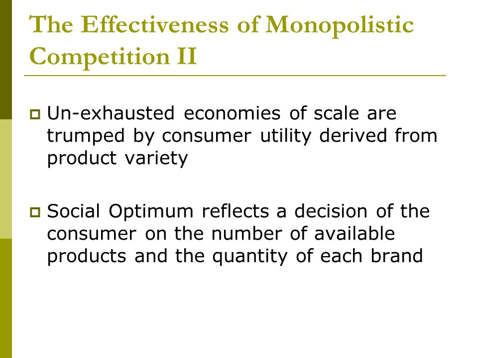The Effectiveness of Monopolistic Competition II Un-exhausted economies of scale are trumped by consumer utility derived from product variety Social Optimum reflects a decision of the consumer on the number of available products and the quantity of each brand