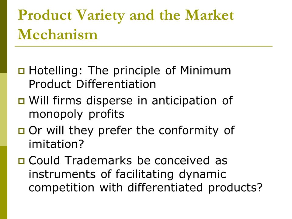 Product Variety and the Market Mechanism Hotelling: The principle of Minimum Product Differentiation Will firms disperse in anticipation of monopoly profits Or will they prefer the conformity of imitation.