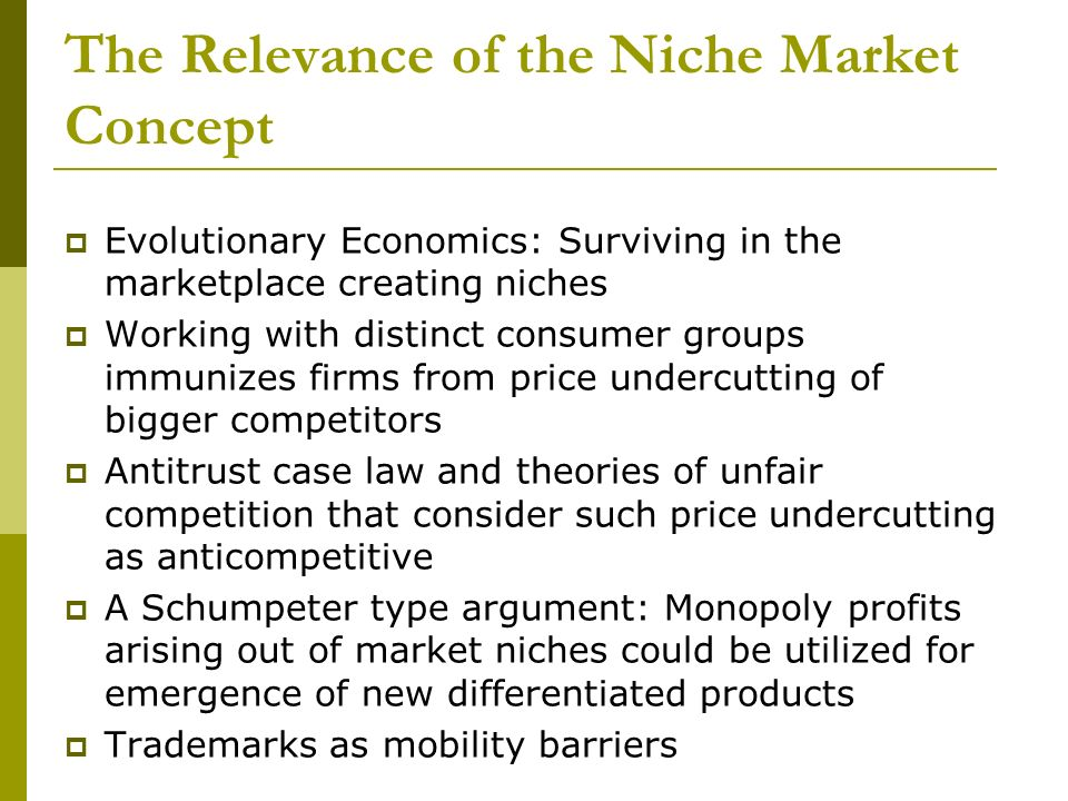The Relevance of the Niche Market Concept Evolutionary Economics: Surviving in the marketplace creating niches Working with distinct consumer groups immunizes firms from price undercutting of bigger competitors Antitrust case law and theories of unfair competition that consider such price undercutting as anticompetitive A Schumpeter type argument: Monopoly profits arising out of market niches could be utilized for emergence of new differentiated products Trademarks as mobility barriers