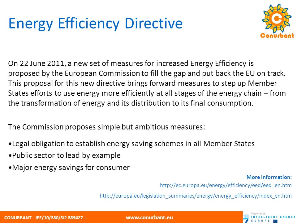 CONURBANT - IEE/10/380/SI2.589427 - www.conurbant.eu Energy Efficiency Directive On 22 June 2011, a new set of measures for increased Energy Efficiency is proposed by the European Commission to fill the gap and put back the EU on track.