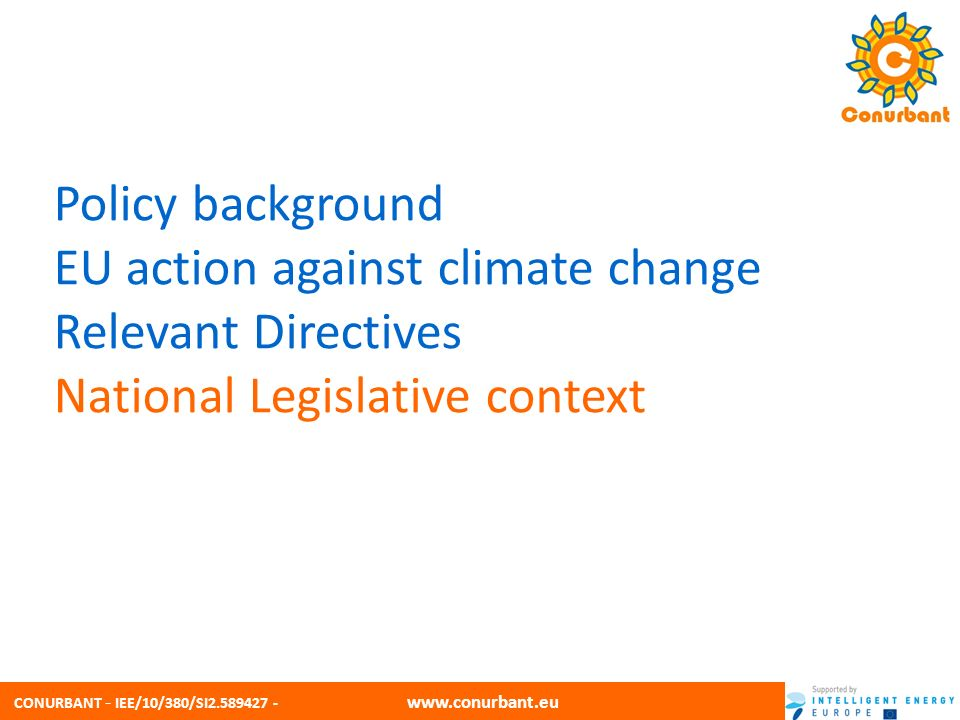 CONURBANT - IEE/10/380/SI2.589427 - www.conurbant.eu Policy background EU action against climate change Relevant Directives National Legislative context