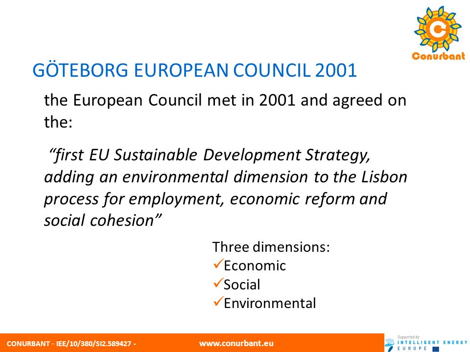 CONURBANT - IEE/10/380/SI2.589427 - www.conurbant.eu GÖTEBORG EUROPEAN COUNCIL 2001 Three dimensions: Economic Social Environmental the European Council met in 2001 and agreed on the: first EU Sustainable Development Strategy, adding an environmental dimension to the Lisbon process for employment, economic reform and social cohesion