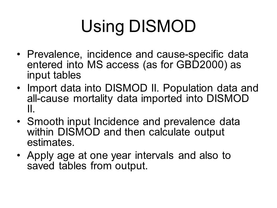 Using DISMOD Prevalence, incidence and cause-specific data entered into MS access (as for GBD2000) as input tables Import data into DISMOD II.
