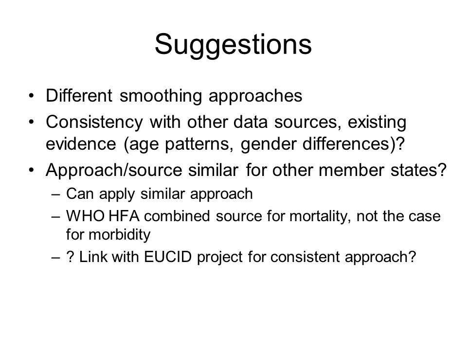 Suggestions Different smoothing approaches Consistency with other data sources, existing evidence (age patterns, gender differences).