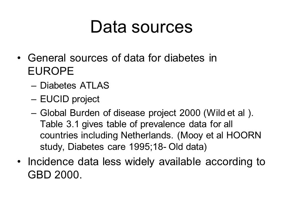 Data sources General sources of data for diabetes in EUROPE –Diabetes ATLAS –EUCID project –Global Burden of disease project 2000 (Wild et al ).