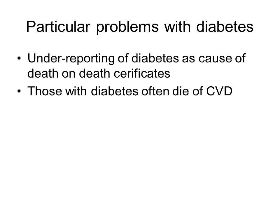 Particular problems with diabetes Under-reporting of diabetes as cause of death on death cerificates Those with diabetes often die of CVD