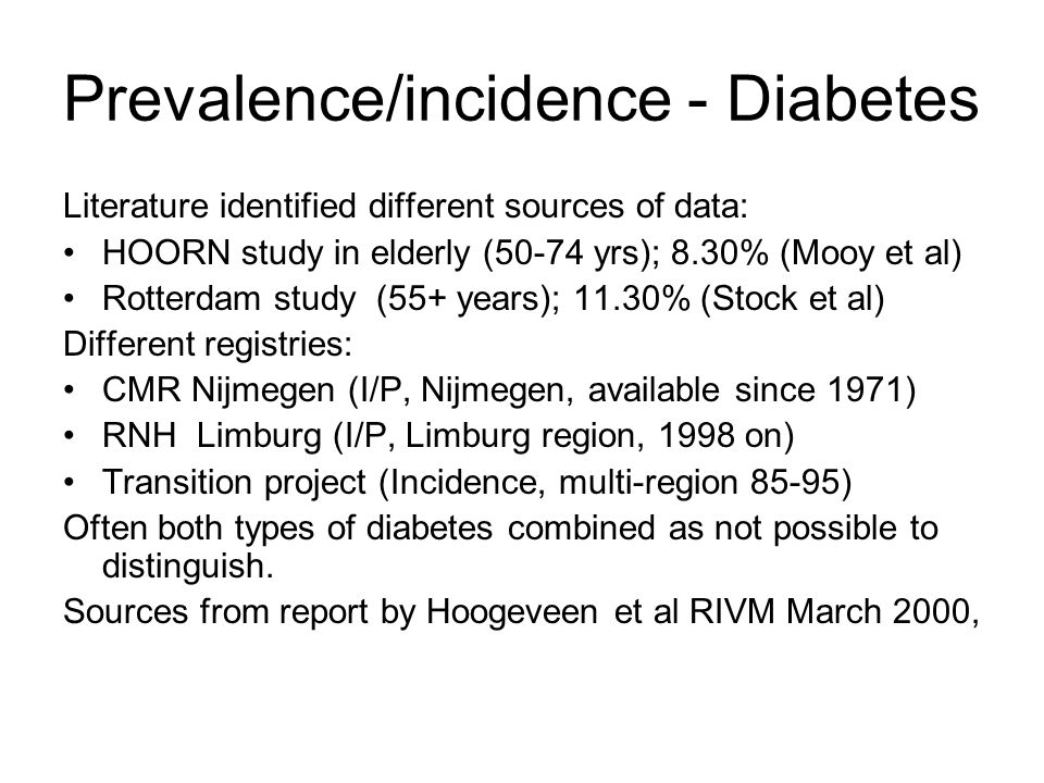 Prevalence/incidence - Diabetes Literature identified different sources of data: HOORN study in elderly (50-74 yrs); 8.30% (Mooy et al) Rotterdam study (55+ years); 11.30% (Stock et al) Different registries: CMR Nijmegen (I/P, Nijmegen, available since 1971) RNH Limburg (I/P, Limburg region, 1998 on) Transition project (Incidence, multi-region 85-95) Often both types of diabetes combined as not possible to distinguish.