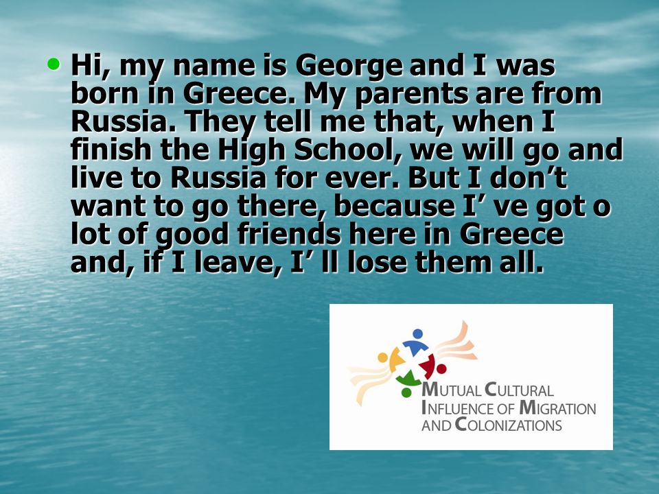 Hi, my name is George and I was born in Greece. My parents are from Russia.