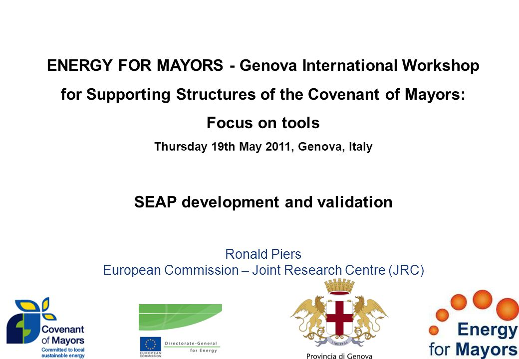 ENERGY FOR MAYORS - Genova International Workshop for Supporting Structures of the Covenant of Mayors: Focus on tools Thursday 19th May 2011, Genova, Italy SEAP development and validation Ronald Piers European Commission – Joint Research Centre (JRC)