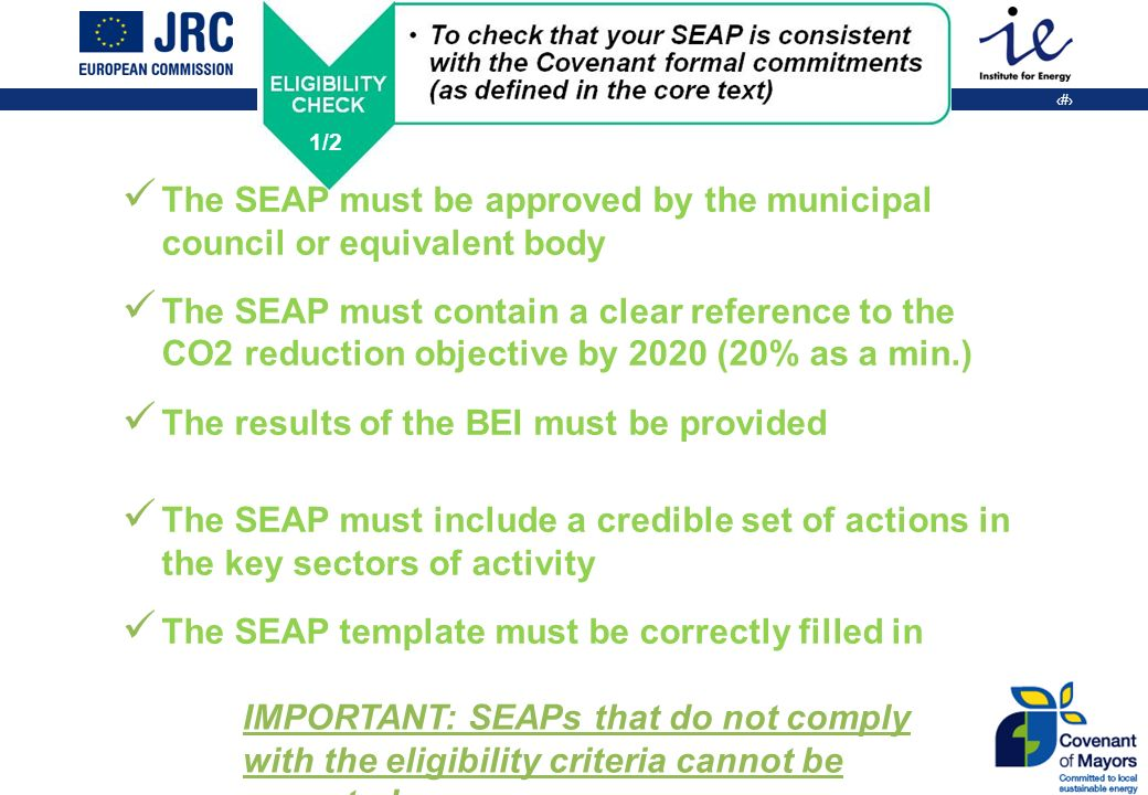 25 The SEAP must be approved by the municipal council or equivalent body The SEAP must contain a clear reference to the CO2 reduction objective by 2020 (20% as a min.) The results of the BEI must be provided The SEAP must include a credible set of actions in the key sectors of activity The SEAP template must be correctly filled in IMPORTANT: SEAPs that do not comply with the eligibility criteria cannot be accepted 1/2