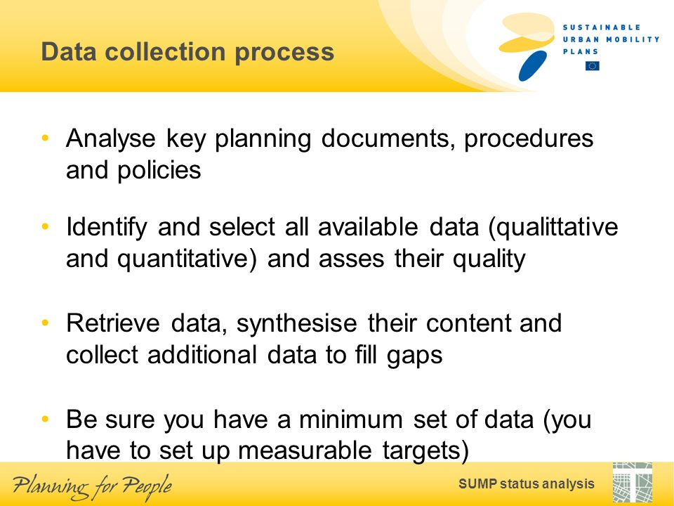 SUMP status analysis Data collection process Analyse key planning documents, procedures and policies Identify and select all available data (qualittative and quantitative) and asses their quality Retrieve data, synthesise their content and collect additional data to fill gaps Be sure you have a minimum set of data (you have to set up measurable targets)