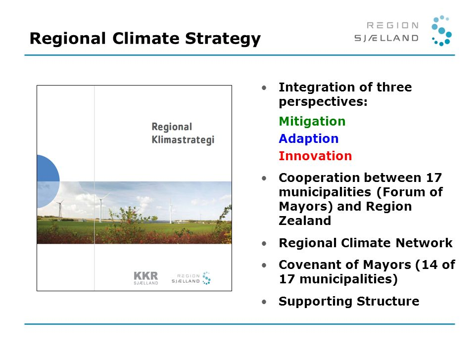 Integration of three perspectives: Mitigation Adaption Innovation Cooperation between 17 municipalities (Forum of Mayors) and Region Zealand Regional Climate Network Covenant of Mayors (14 of 17 municipalities) Supporting Structure Regional Climate Strategy