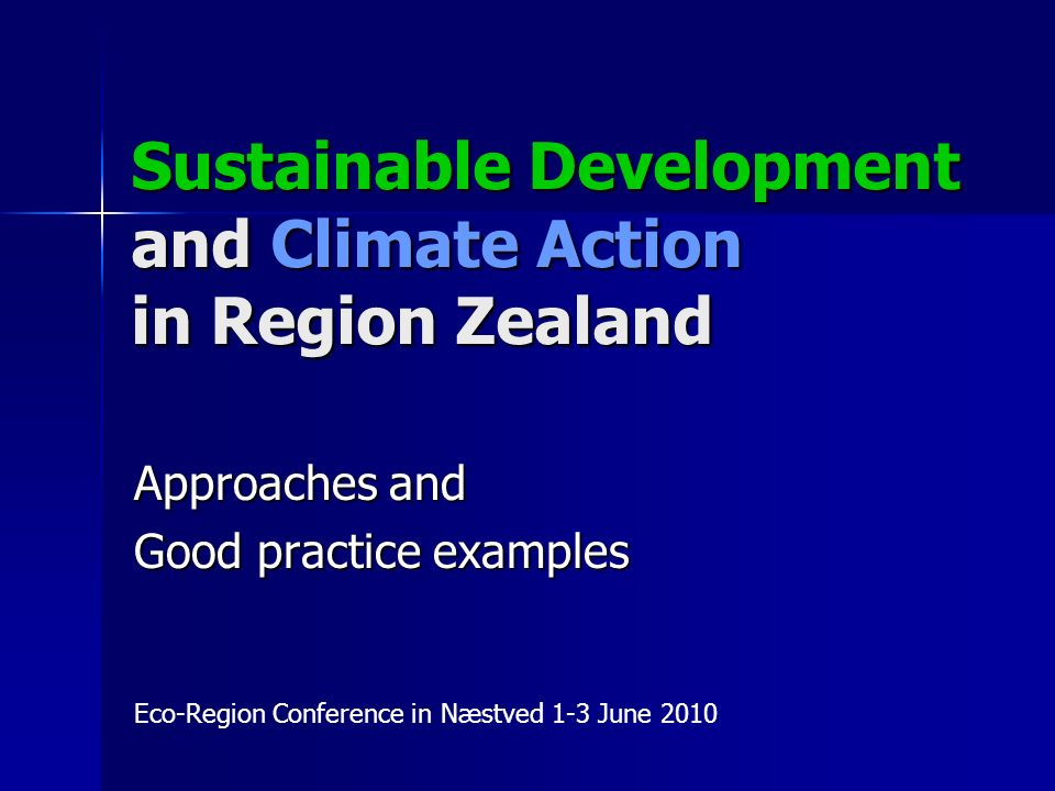 Sustainable Development and Climate Action in Region Zealand Approaches and Good practice examples Eco-Region Conference in Næstved 1-3 June 2010
