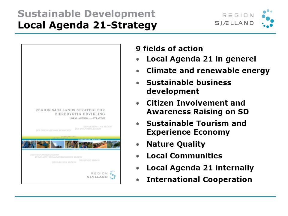 9 fields of action L ocal Agenda 21 in generel C limate and renewable energy S ustainable business development C itizen Involvement and Awareness Raising on SD S ustainable Tourism and Experience Economy N ature Quality L ocal Communities L ocal Agenda 21 internally I nternational Cooperation Sustainable Development Local Agenda 21-Strategy