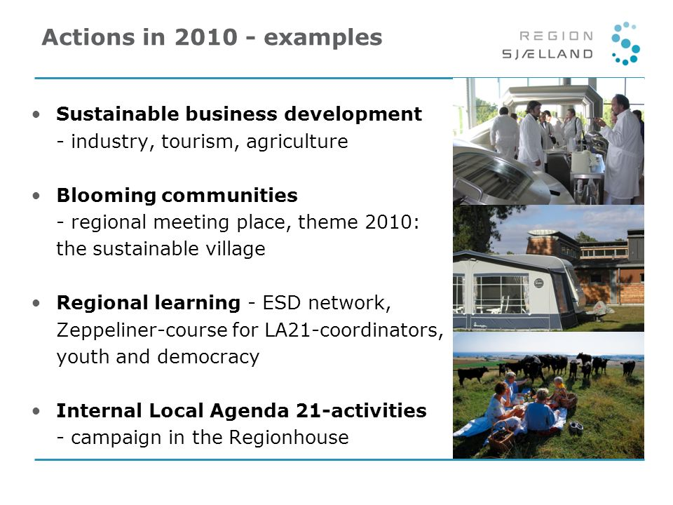 Actions in 2010 - examples Sustainable business development - industry, tourism, agriculture Blooming communities - regional meeting place, theme 2010: the sustainable village Regional learning - ESD network, Zeppeliner-course for LA21-coordinators, youth and democracy Internal Local Agenda 21-activities - campaign in the Regionhouse