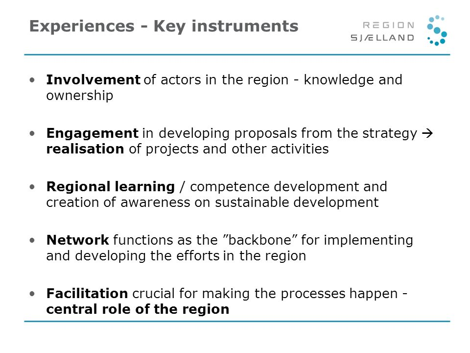 Experiences - Key instruments Involvement of actors in the region - knowledge and ownership Engagement in developing proposals from the strategy realisation of projects and other activities Regional learning / competence development and creation of awareness on sustainable development Network functions as the backbone for implementing and developing the efforts in the region Facilitation crucial for making the processes happen - central role of the region