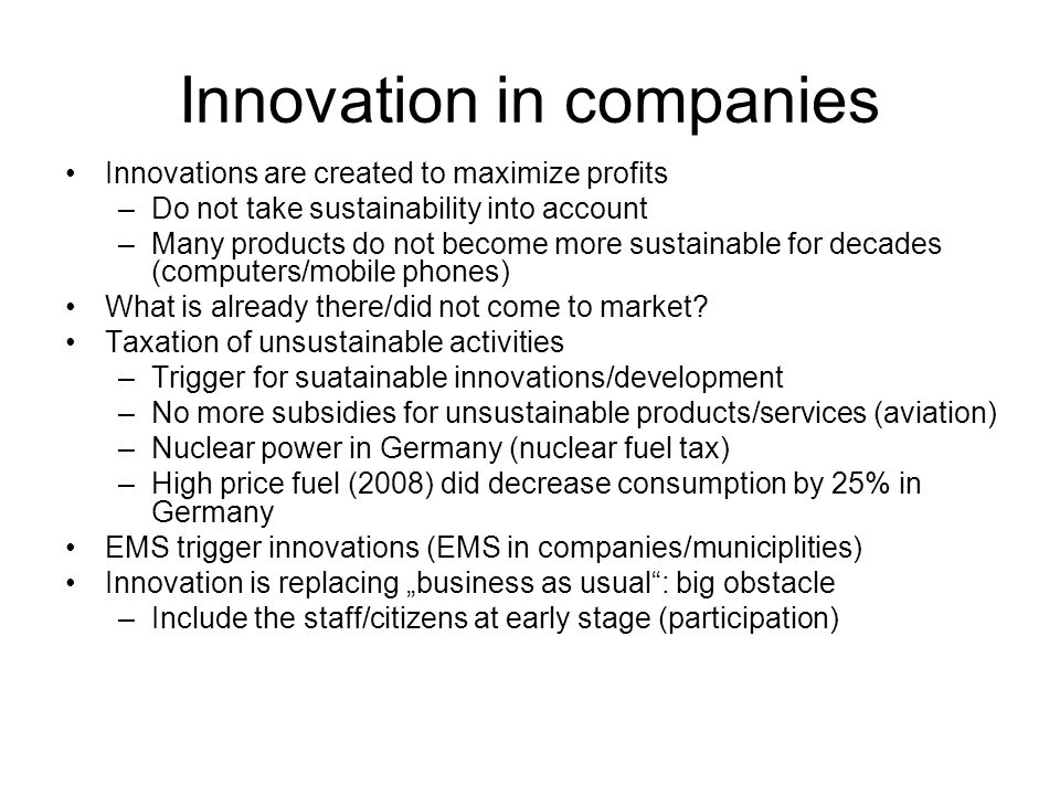 Innovation in companies Innovations are created to maximize profits –Do not take sustainability into account –Many products do not become more sustainable for decades (computers/mobile phones) What is already there/did not come to market.