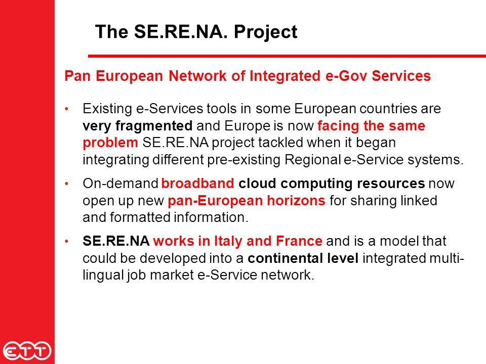 Pan European Network of Integrated e-Gov Services Existing e-Services tools in some European countries are very fragmented and Europe is now facing the same problem SE.RE.NA project tackled when it began integrating different pre-existing Regional e-Service systems.