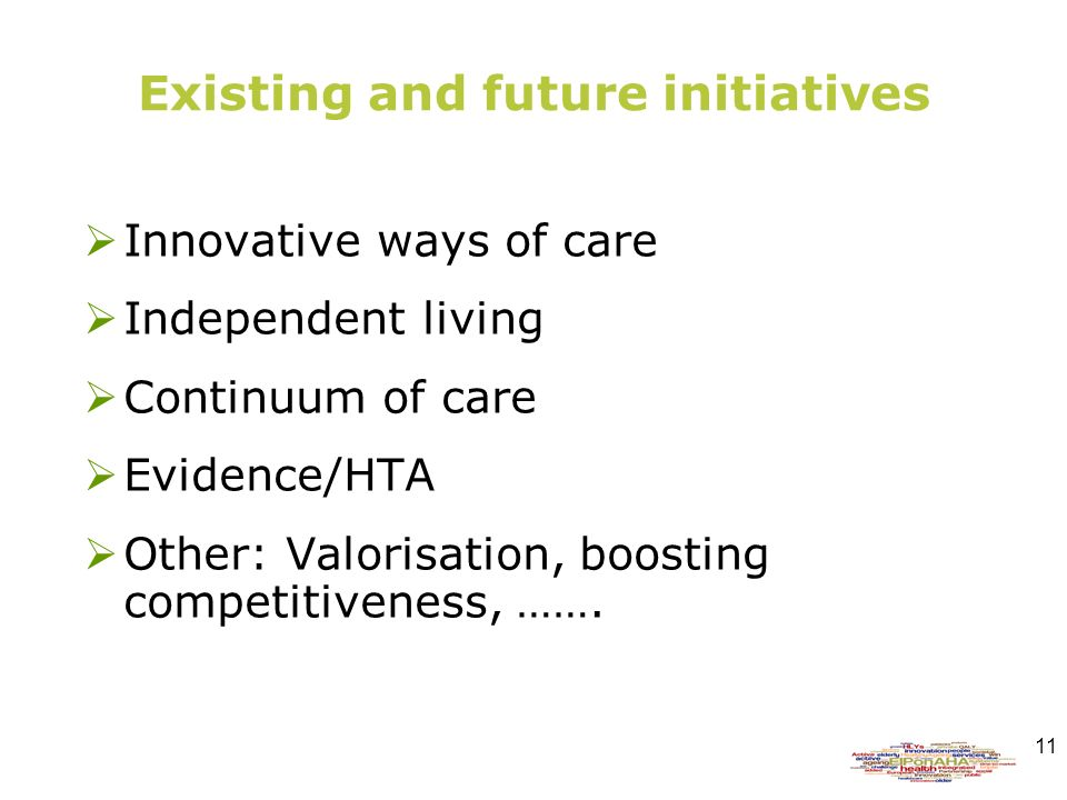 11 Existing and future initiatives Innovative ways of care Independent living Continuum of care Evidence/HTA Other: Valorisation, boosting competitiveness, …….