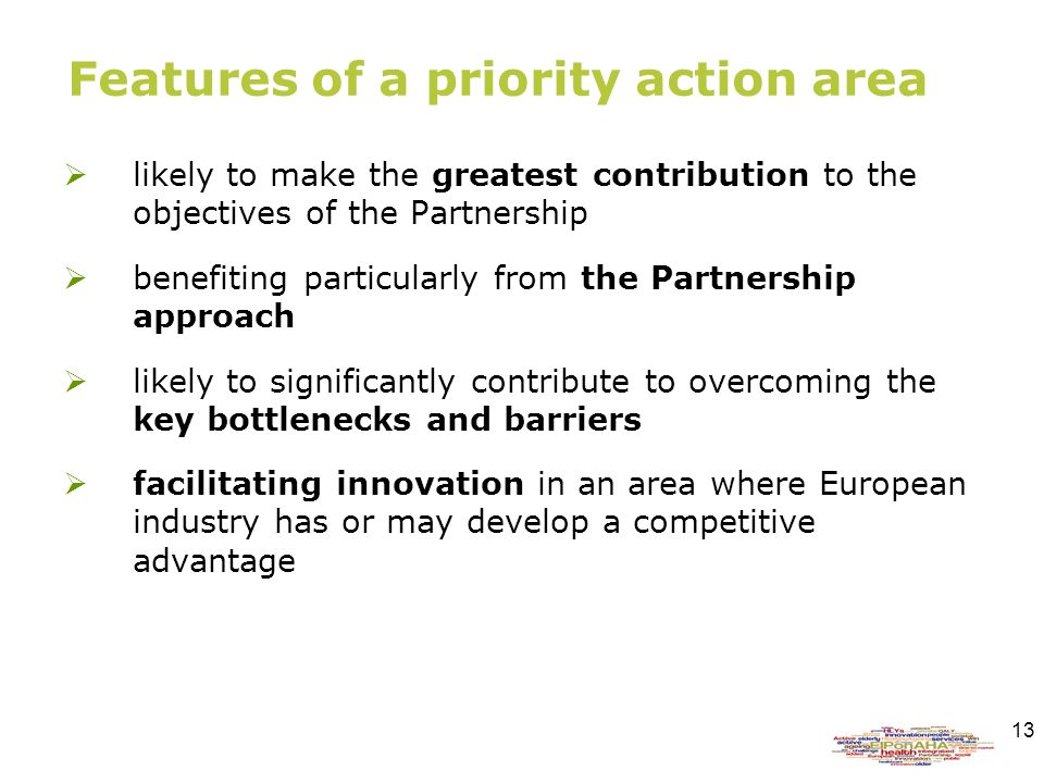 13 Features of a priority action area likely to make the greatest contribution to the objectives of the Partnership benefiting particularly from the Partnership approach likely to significantly contribute to overcoming the key bottlenecks and barriers facilitating innovation in an area where European industry has or may develop a competitive advantage