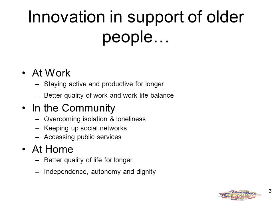 3 Innovation in support of older people… At Work –Staying active and productive for longer –Better quality of work and work-life balance In the Community –Overcoming isolation & loneliness –Keeping up social networks –Accessing public services At Home –Better quality of life for longer –Independence, autonomy and dignity