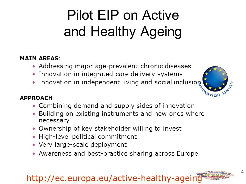 4 Pilot EIP on Active and Healthy Ageing MAIN AREAS: Addressing major age-prevalent chronic diseases Innovation in integrated care delivery systems Innovation in independent living and social inclusion APPROACH: Combining demand and supply sides of innovation Building on existing instruments and new ones where necessary Ownership of key stakeholder willing to invest High-level political commitment Very large-scale deployment Awareness and best-practice sharing across Europe