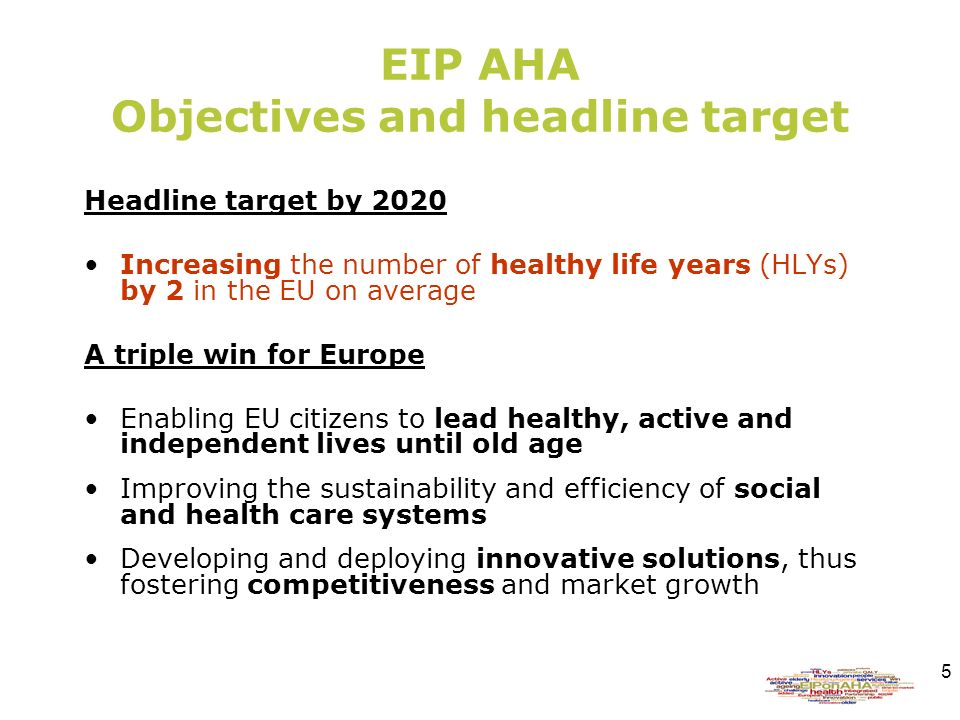 5 EIP AHA Objectives and headline target Headline target by 2020 Increasing the number of healthy life years (HLYs) by 2 in the EU on average A triple win for Europe Enabling EU citizens to lead healthy, active and independent lives until old age Improving the sustainability and efficiency of social and health care systems Developing and deploying innovative solutions, thus fostering competitiveness and market growth