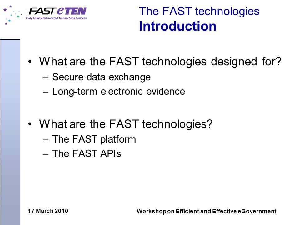 17 March 2010 Workshop on Efficient and Effective eGovernment The FAST technologies Introduction What are the FAST technologies designed for.