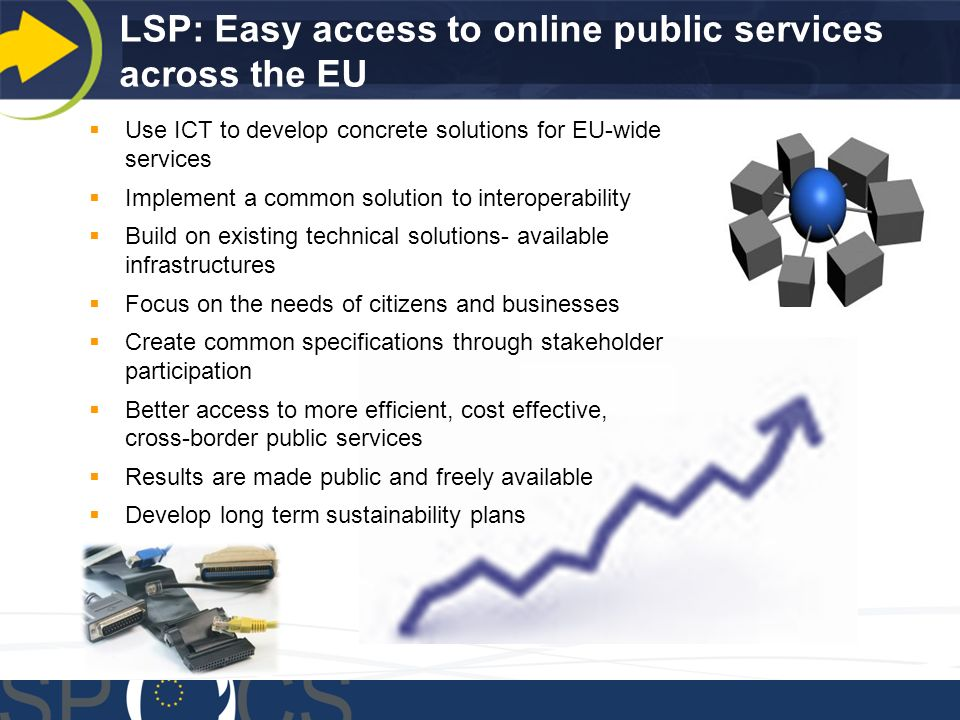 LSP: Easy access to online public services across the EU Use ICT to develop concrete solutions for EU-wide services Implement a common solution to interoperability Build on existing technical solutions- available infrastructures Focus on the needs of citizens and businesses Create common specifications through stakeholder participation Better access to more efficient, cost effective, cross-border public services Results are made public and freely available Develop long term sustainability plans