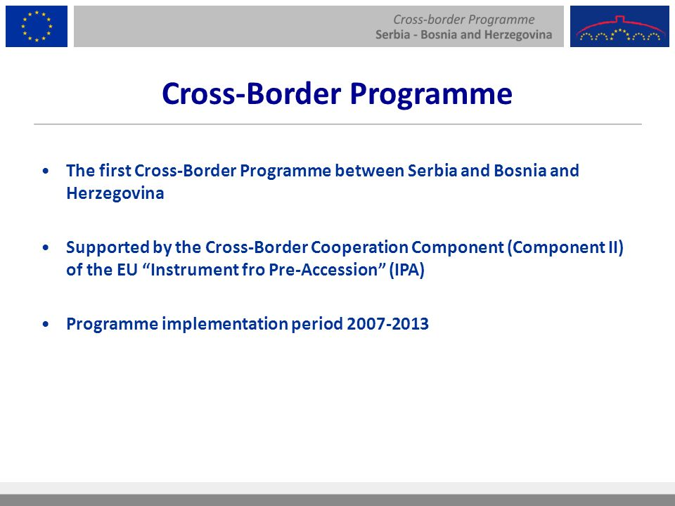The first Cross-Border Programme between Serbia and Bosnia and Herzegovina Supported by the Cross-Border Cooperation Component (Component II) of the EU Instrument fro Pre-Accession (IPA) Programme implementation period Cross-Border Programme