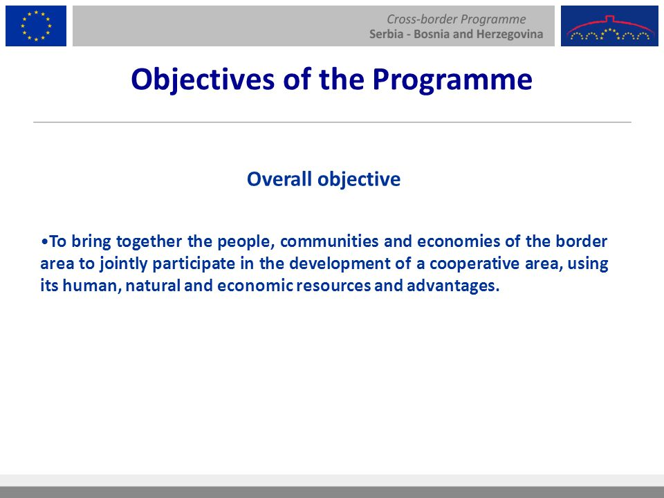 Objectives of the Programme Overall objective To bring together the people, communities and economies of the border area to jointly participate in the development of a cooperative area, using its human, natural and economic resources and advantages.