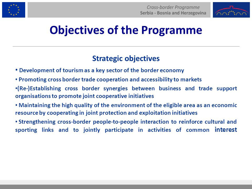 Objectives of the Programme Strategic objectives Development of tourism as a key sector of the border economy Promoting cross border trade cooperation and accessibility to markets (Re-)Establishing cross border synergies between business and trade support organisations to promote joint cooperative initiatives Maintaining the high quality of the environment of the eligible area as an economic resource by cooperating in joint protection and exploitation initiatives Strengthening cross-border people-to-people interaction to reinforce cultural and sporting links and to jointly participate in activities of common interest