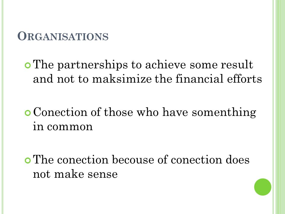O RGANISATIONS The partnerships to achieve some result and not to maksimize the financial efforts Conection of those who have somenthing in common The conection becouse of conection does not make sense
