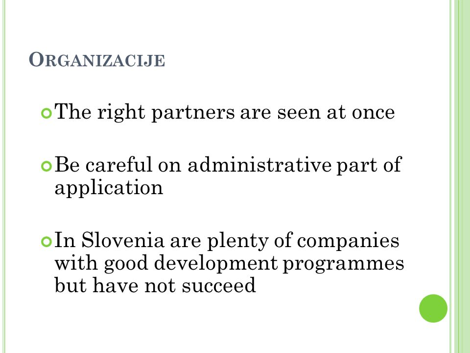 O RGANIZACIJE The right partners are seen at once Be careful on administrative part of application In Slovenia are plenty of companies with good development programmes but have not succeed