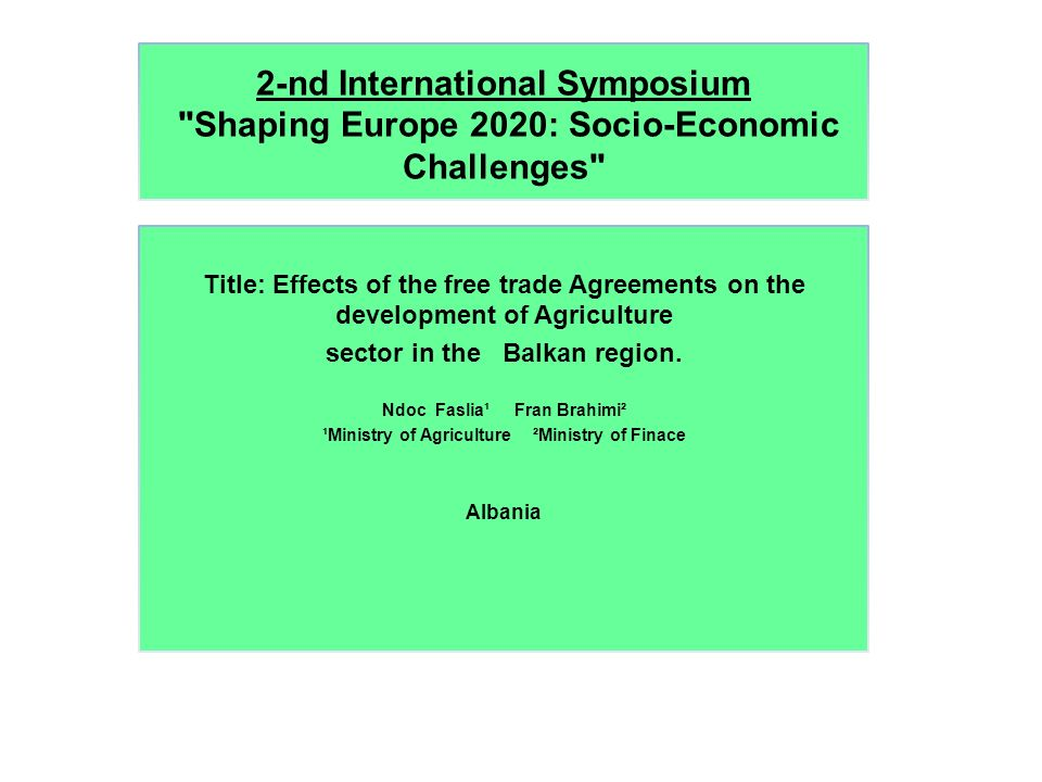 2-nd International Symposium Shaping Europe 2020: Socio-Economic Challenges Title: Effects of the free trade Agreements on the development of Agriculture sector in the Balkan region.
