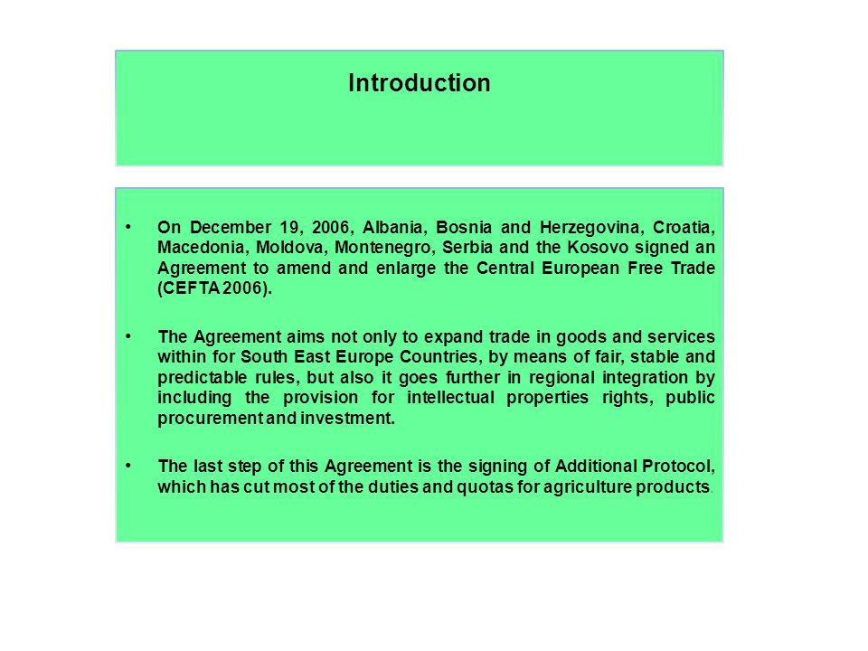 Introduction On December 19, 2006, Albania, Bosnia and Herzegovina, Croatia, Macedonia, Moldova, Montenegro, Serbia and the Kosovo signed an Agreement to amend and enlarge the Central European Free Trade (CEFTA 2006).