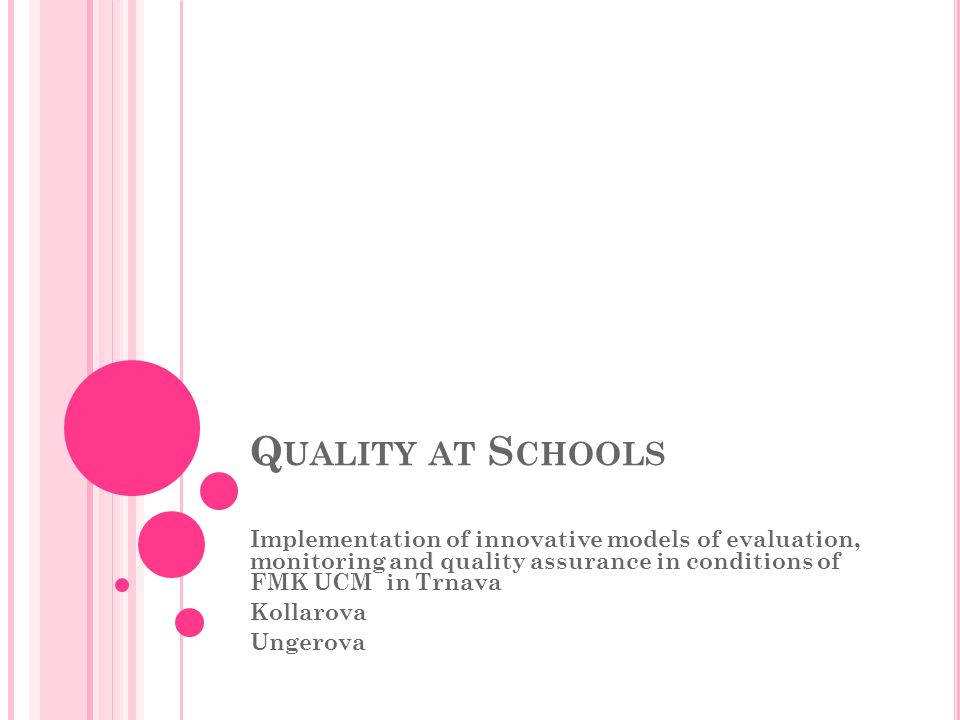 Q UALITY AT S CHOOLS Implementation of innovative models of evaluation, monitoring and quality assurance in conditions of FMK UCM in Trnava Kollarova Ungerova