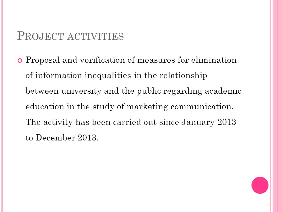 P ROJECT ACTIVITIES Proposal and verification of measures for elimination of information inequalities in the relationship between university and the public regarding academic education in the study of marketing communication.