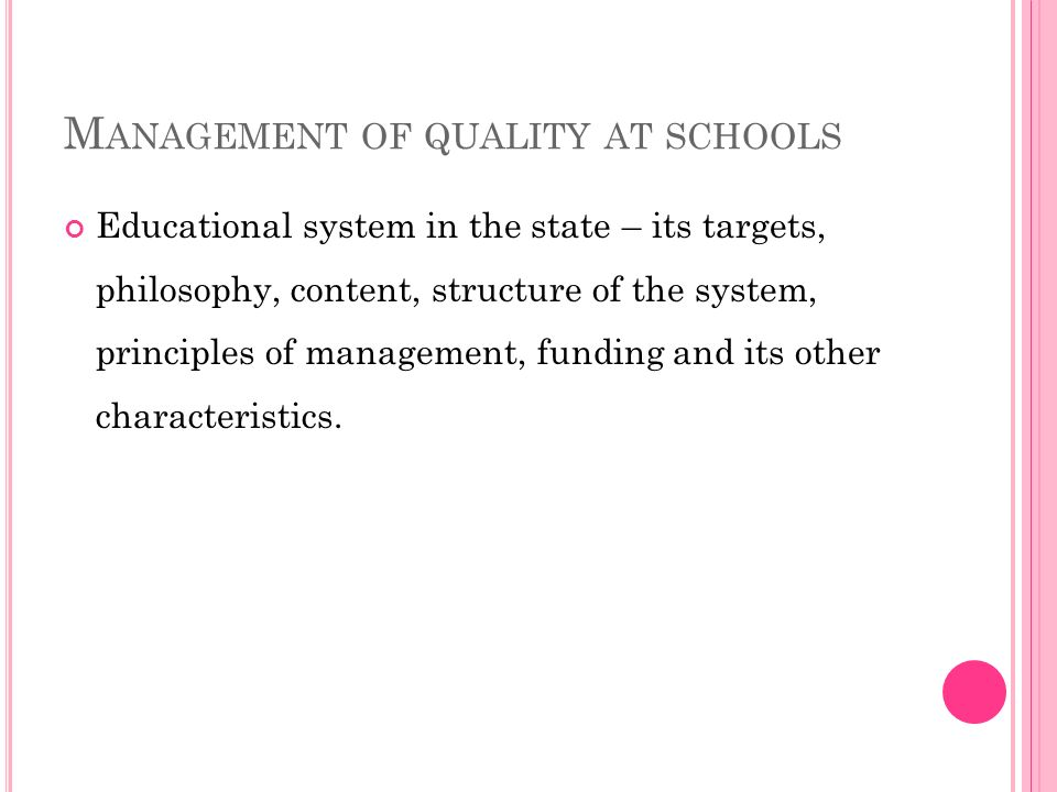 M ANAGEMENT OF QUALITY AT SCHOOLS Educational system in the state – its targets, philosophy, content, structure of the system, principles of management, funding and its other characteristics.