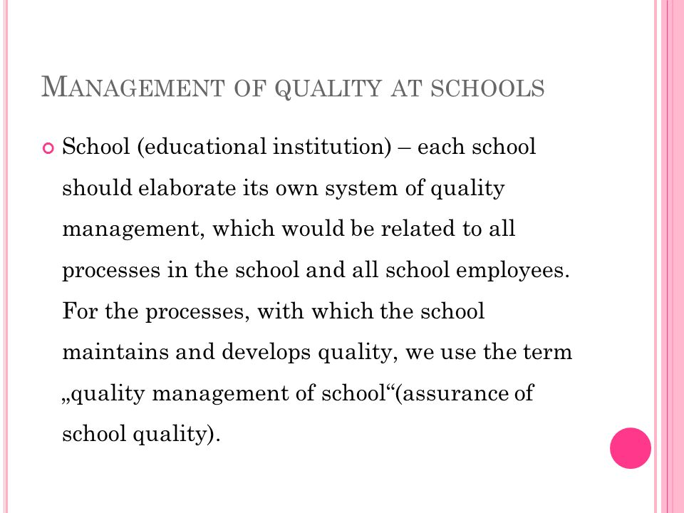 M ANAGEMENT OF QUALITY AT SCHOOLS School (educational institution) – each school should elaborate its own system of quality management, which would be related to all processes in the school and all school employees.
