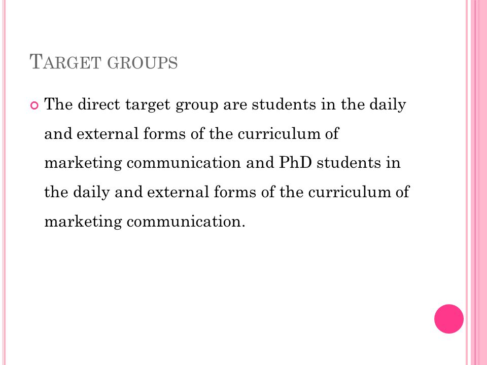 T ARGET GROUPS The direct target group are students in the daily and external forms of the curriculum of marketing communication and PhD students in the daily and external forms of the curriculum of marketing communication.