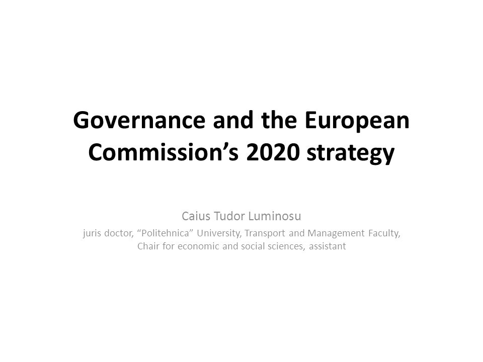 Governance and the European Commissions 2020 strategy Caius Tudor Luminosu juris doctor, Politehnica University, Transport and Management Faculty, Chair for economic and social sciences, assistant