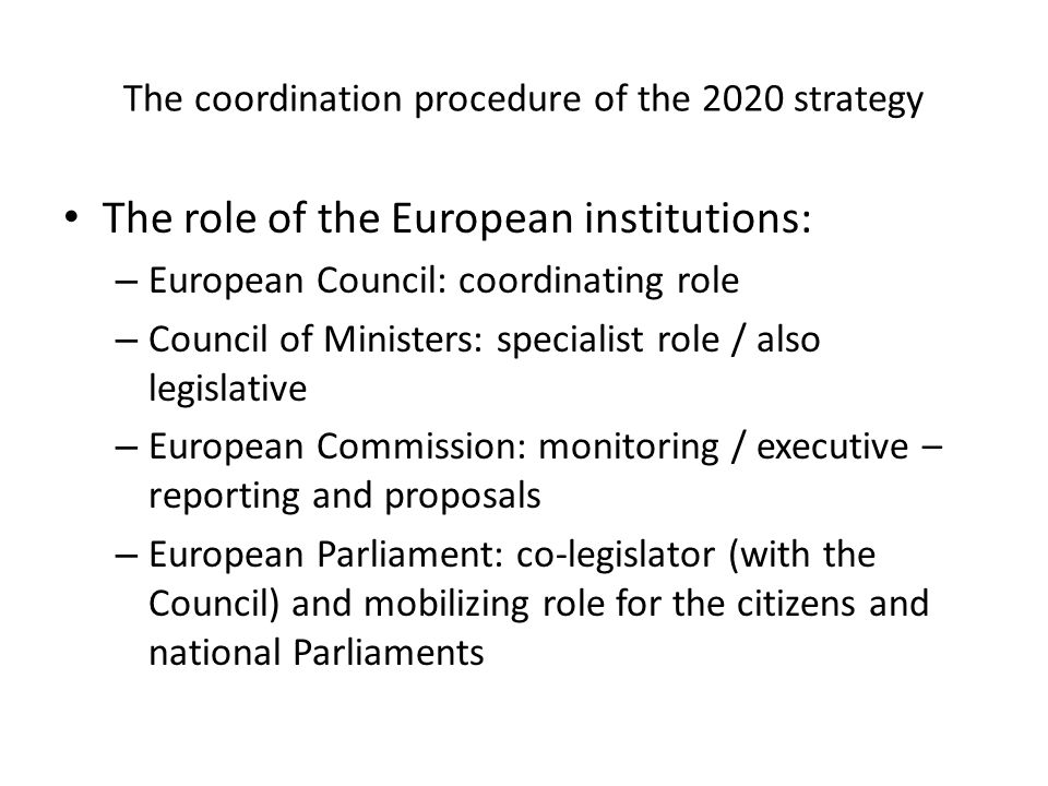 The coordination procedure of the 2020 strategy The role of the European institutions: – European Council: coordinating role – Council of Ministers: specialist role / also legislative – European Commission: monitoring / executive – reporting and proposals – European Parliament: co-legislator (with the Council) and mobilizing role for the citizens and national Parliaments