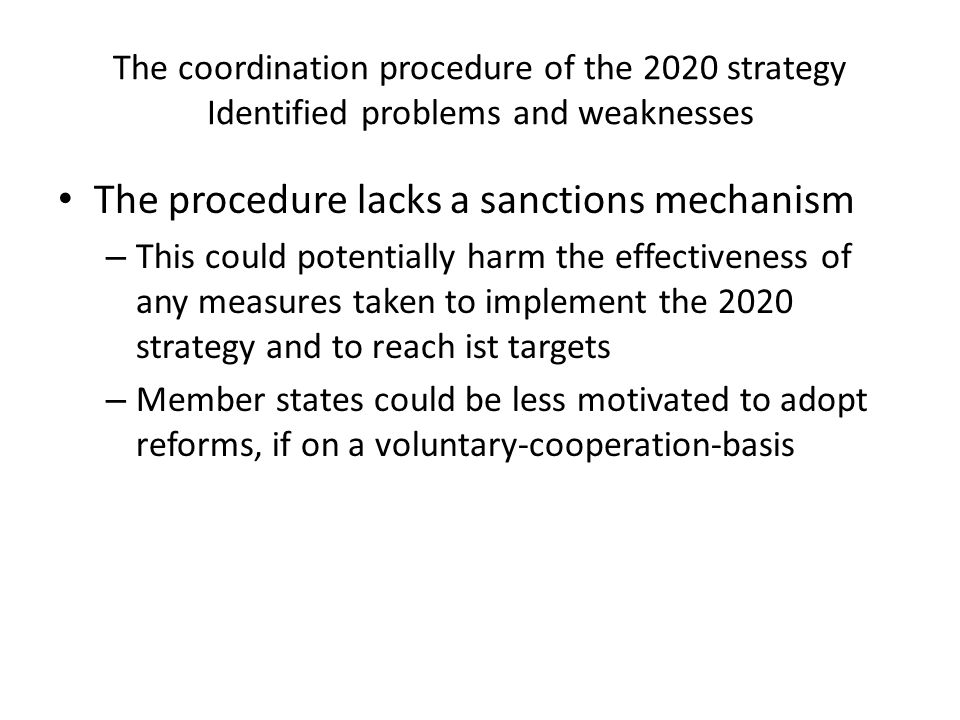 The coordination procedure of the 2020 strategy Identified problems and weaknesses The procedure lacks a sanctions mechanism – This could potentially harm the effectiveness of any measures taken to implement the 2020 strategy and to reach ist targets – Member states could be less motivated to adopt reforms, if on a voluntary-cooperation-basis